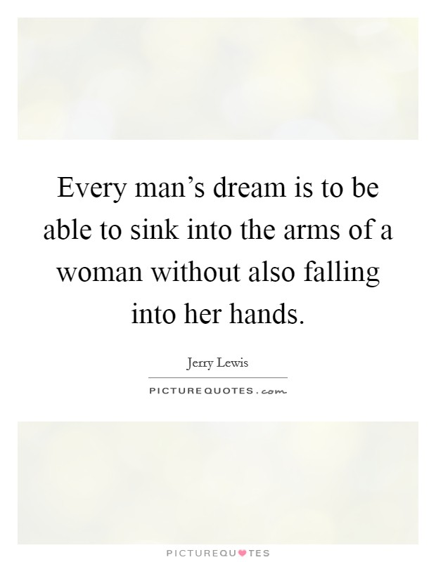 Every man's dream is to be able to sink into the arms of a woman without also falling into her hands Picture Quote #1