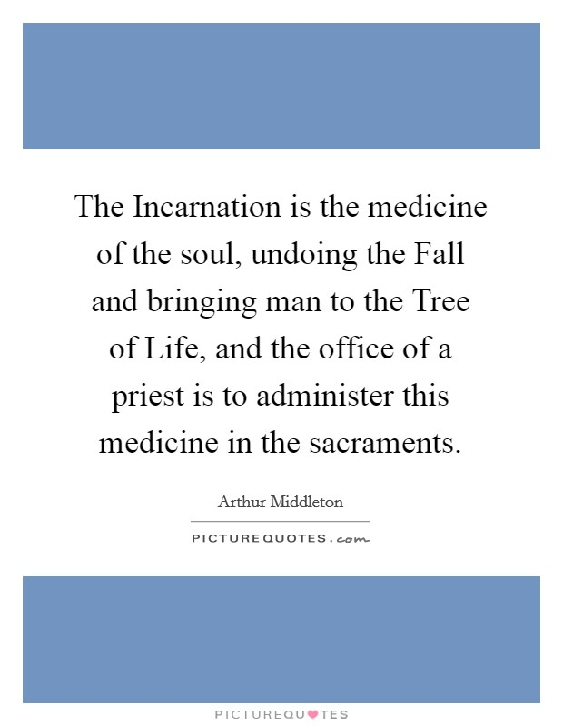 The Incarnation is the medicine of the soul, undoing the Fall and bringing man to the Tree of Life, and the office of a priest is to administer this medicine in the sacraments Picture Quote #1