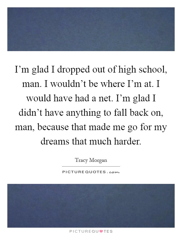 I'm glad I dropped out of high school, man. I wouldn't be where I'm at. I would have had a net. I'm glad I didn't have anything to fall back on, man, because that made me go for my dreams that much harder Picture Quote #1