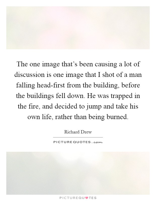The one image that's been causing a lot of discussion is one image that I shot of a man falling head-first from the building, before the buildings fell down. He was trapped in the fire, and decided to jump and take his own life, rather than being burned Picture Quote #1