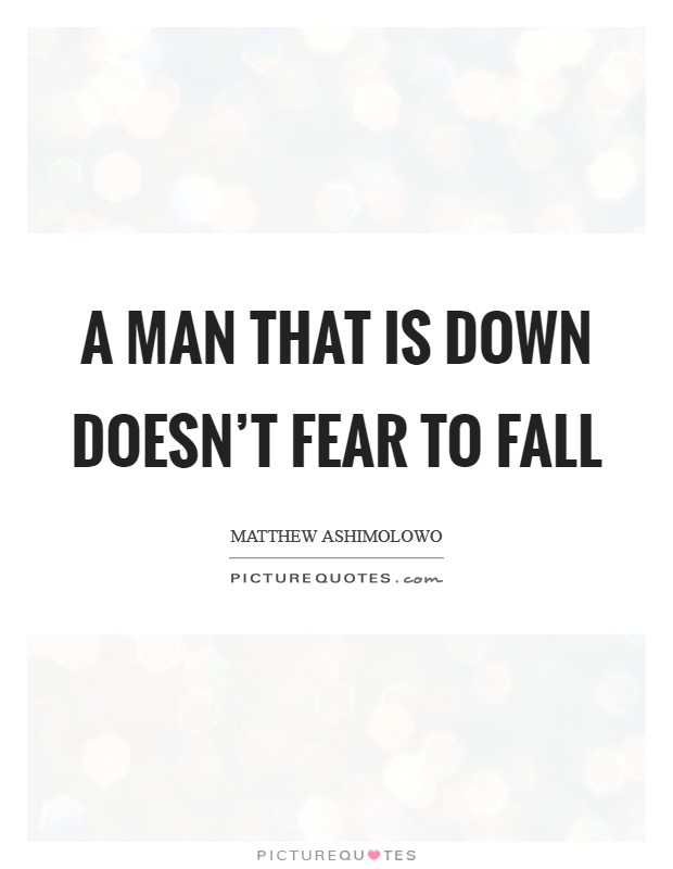 A man that is down doesn't fear to fall Picture Quote #1