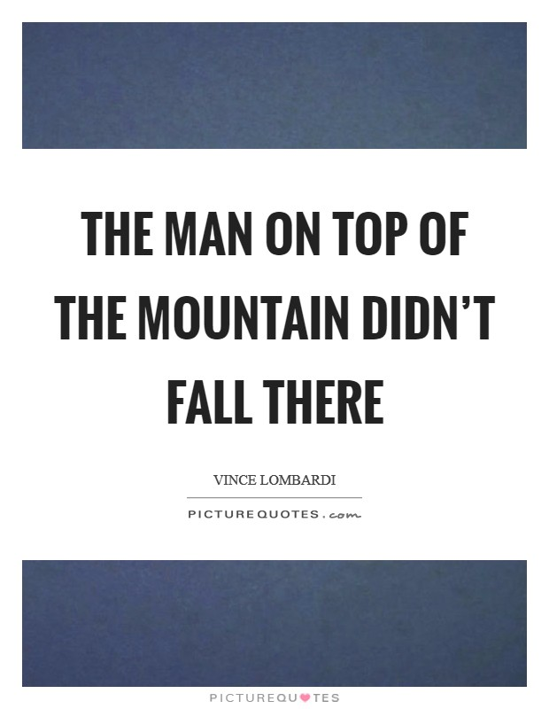 The man on top of the mountain didn't fall there Picture Quote #1