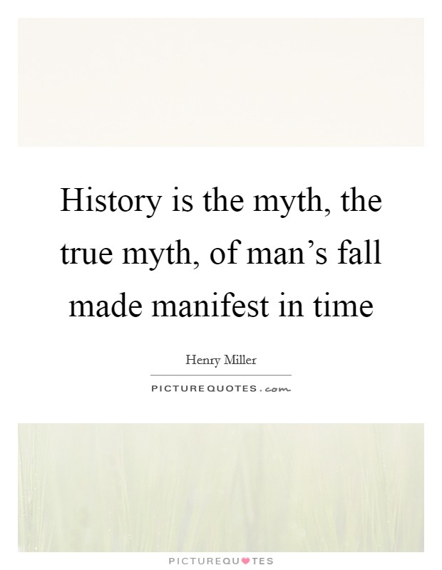 History is the myth, the true myth, of man's fall made manifest in time Picture Quote #1
