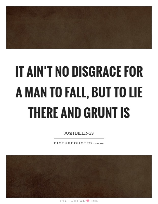 It ain't no disgrace for a man to fall, but to lie there and grunt is Picture Quote #1