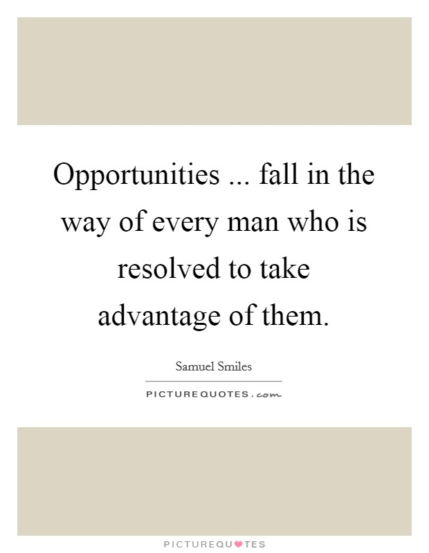 Opportunities ... fall in the way of every man who is resolved to take advantage of them Picture Quote #1
