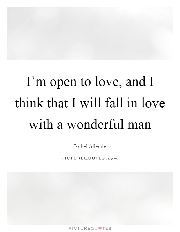 I'm open to love, and I think that I will fall in love with a wonderful man Picture Quote #1