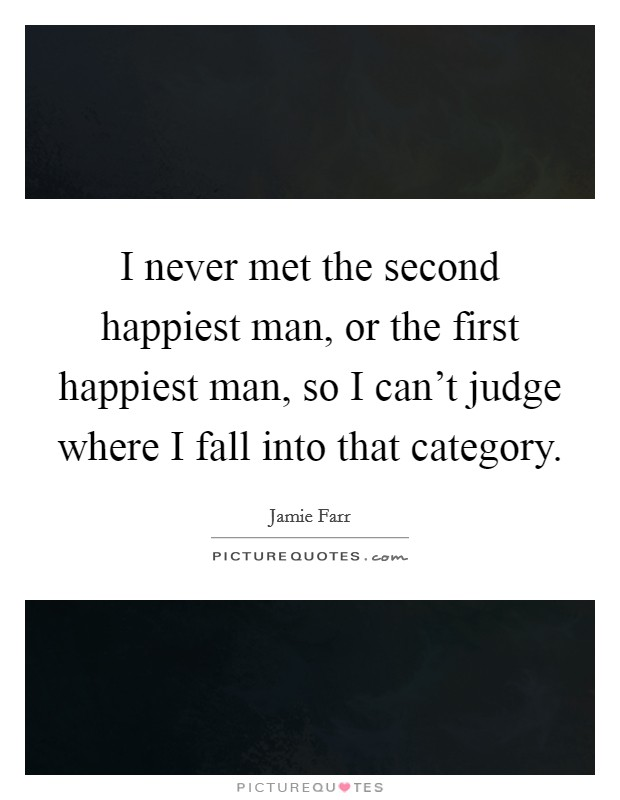 I never met the second happiest man, or the first happiest man, so I can't judge where I fall into that category Picture Quote #1
