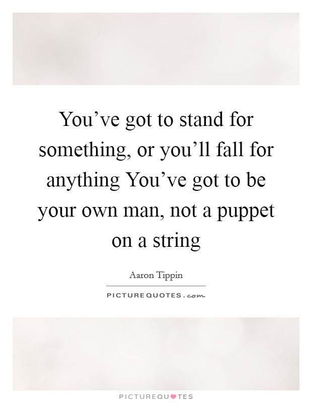 You've got to stand for something, or you'll fall for anything You've got to be your own man, not a puppet on a string Picture Quote #1