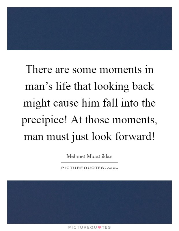 There are some moments in man's life that looking back might cause him fall into the precipice! At those moments, man must just look forward! Picture Quote #1