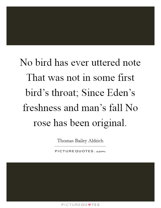 No bird has ever uttered note That was not in some first bird's throat; Since Eden's freshness and man's fall No rose has been original Picture Quote #1