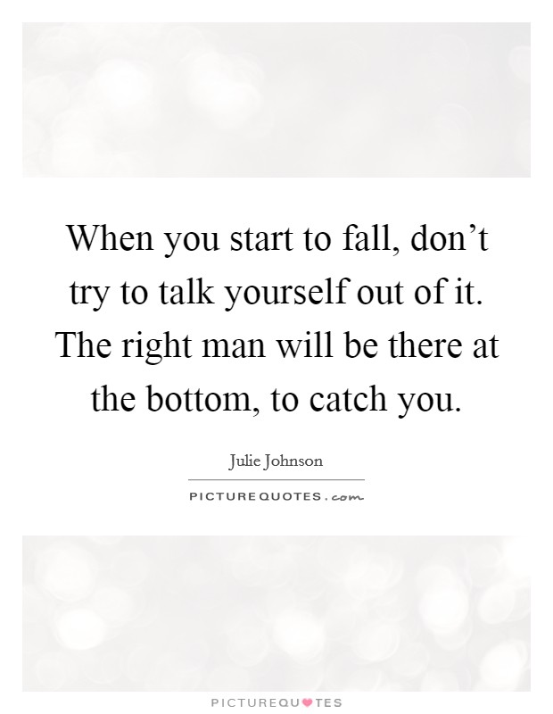 When you start to fall, don't try to talk yourself out of it. The right man will be there at the bottom, to catch you Picture Quote #1