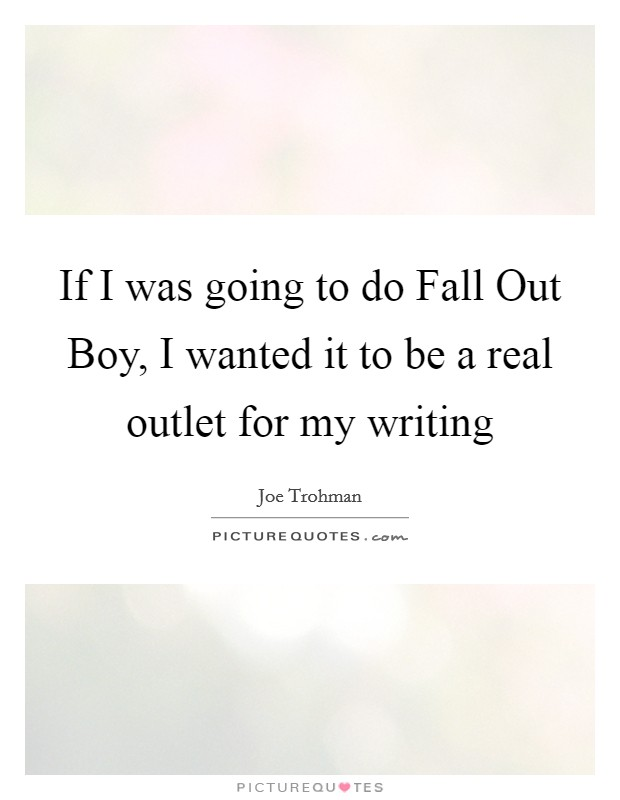 If I was going to do Fall Out Boy, I wanted it to be a real outlet for my writing Picture Quote #1