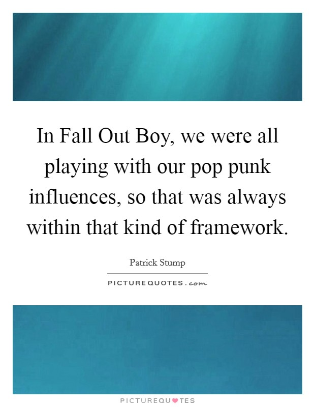 In Fall Out Boy, we were all playing with our pop punk influences, so that was always within that kind of framework Picture Quote #1