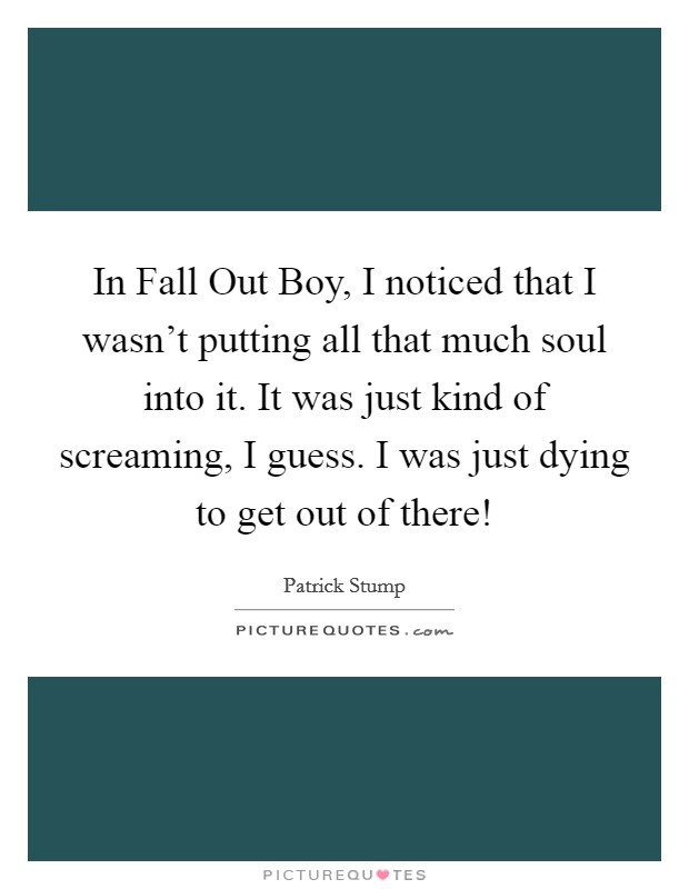 In Fall Out Boy, I noticed that I wasn't putting all that much soul into it. It was just kind of screaming, I guess. I was just dying to get out of there! Picture Quote #1
