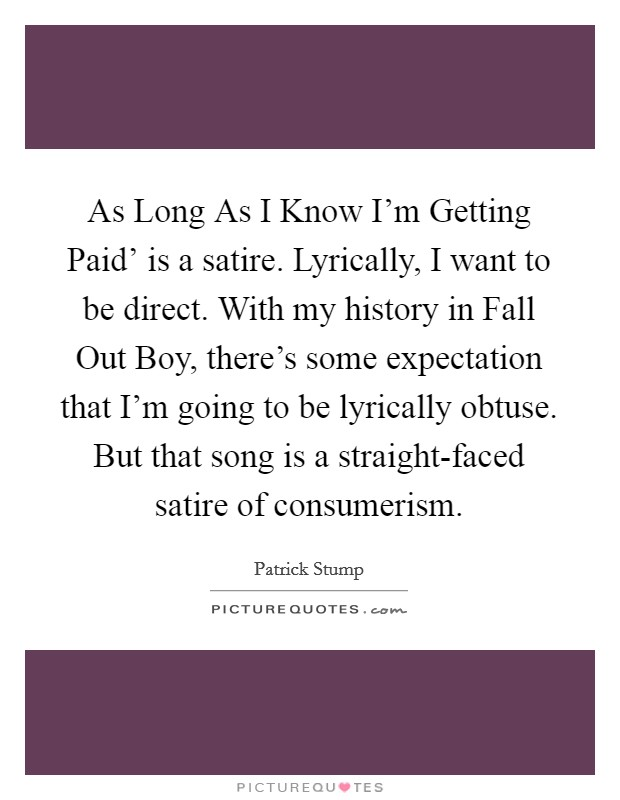 As Long As I Know I'm Getting Paid' is a satire. Lyrically, I want to be direct. With my history in Fall Out Boy, there's some expectation that I'm going to be lyrically obtuse. But that song is a straight-faced satire of consumerism Picture Quote #1
