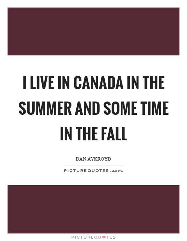 I live in Canada in the summer and some time in the fall Picture Quote #1