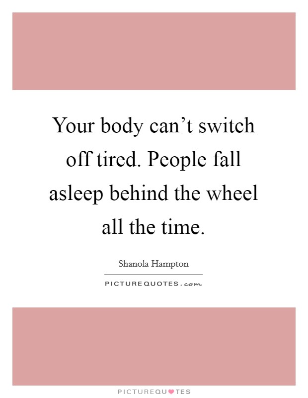 Your body can't switch off tired. People fall asleep behind the wheel all the time Picture Quote #1