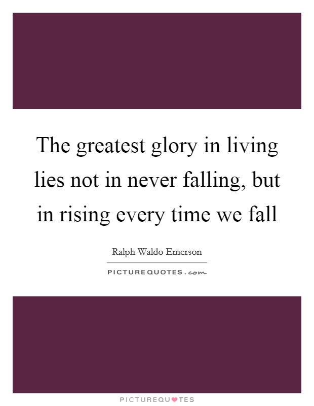 The greatest glory in living lies not in never falling, but in rising every time we fall Picture Quote #1