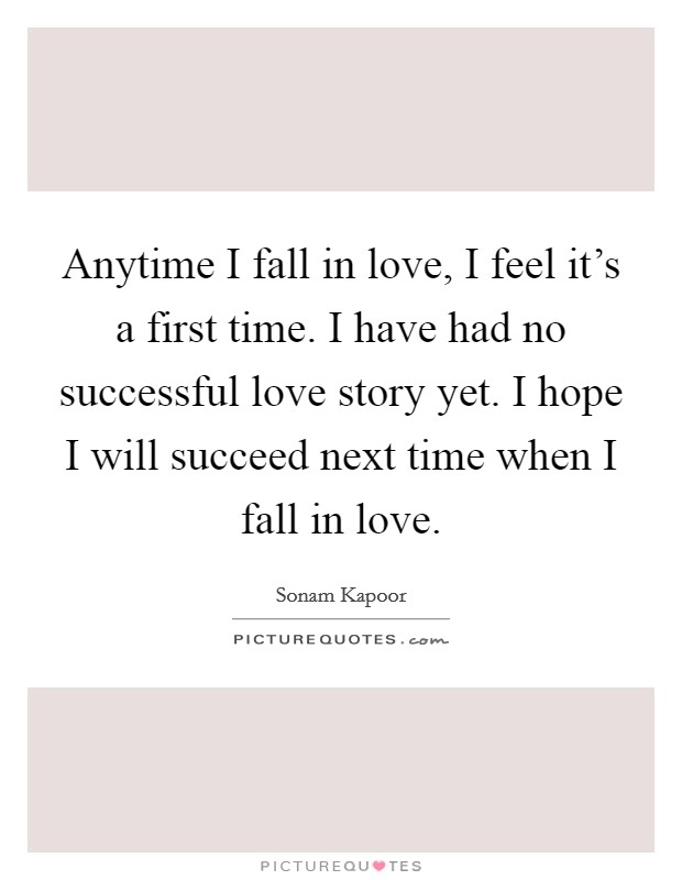 Anytime I fall in love, I feel it's a first time. I have had no successful love story yet. I hope I will succeed next time when I fall in love Picture Quote #1
