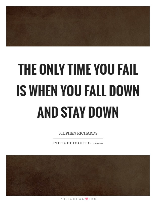 The only time you fail is when you fall down and stay down Picture Quote #1