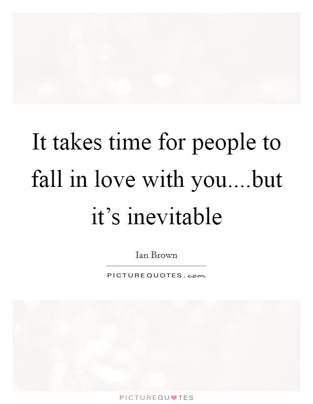 It takes time for people to fall in love with you....but it's inevitable Picture Quote #1