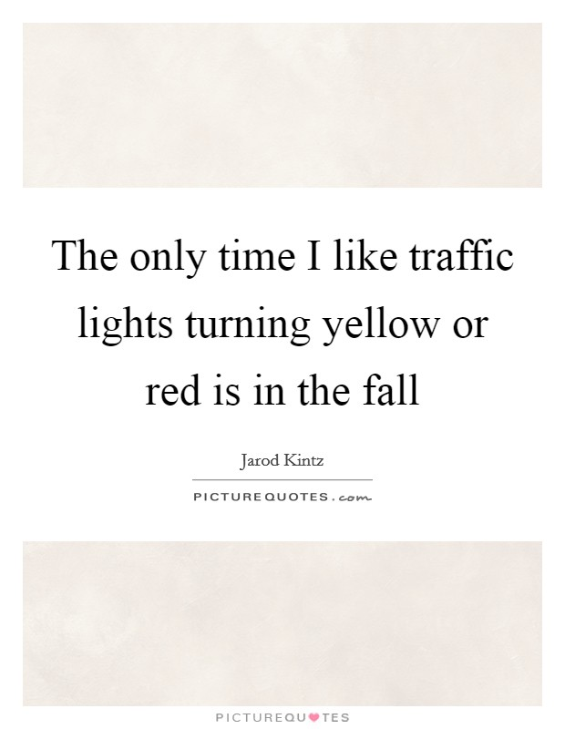 The only time I like traffic lights turning yellow or red is in the fall Picture Quote #1