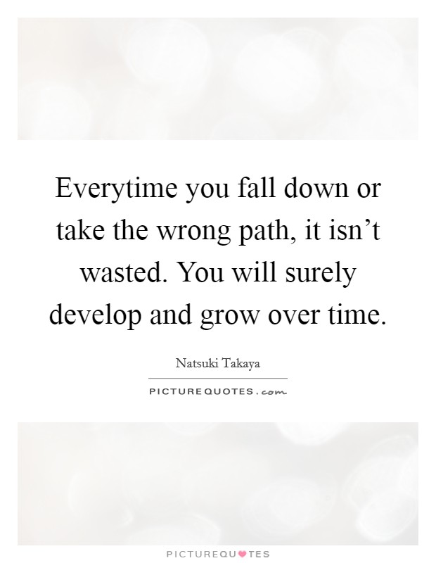 Everytime You Fall Down Or Take The Wrong Path, It Isn't