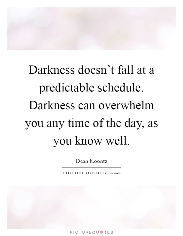 Darkness doesn't fall at a predictable schedule. Darkness can overwhelm you any time of the day, as you know well Picture Quote #1
