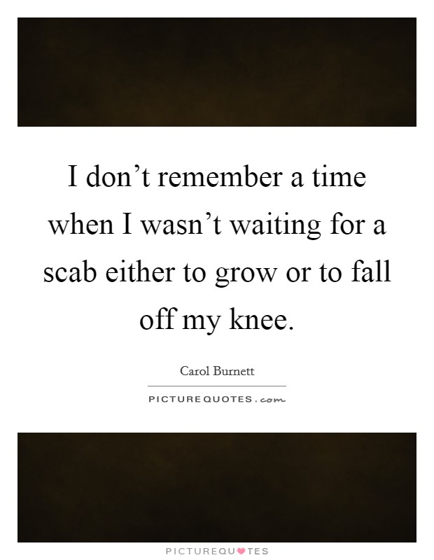 I don't remember a time when I wasn't waiting for a scab either to grow or to fall off my knee Picture Quote #1