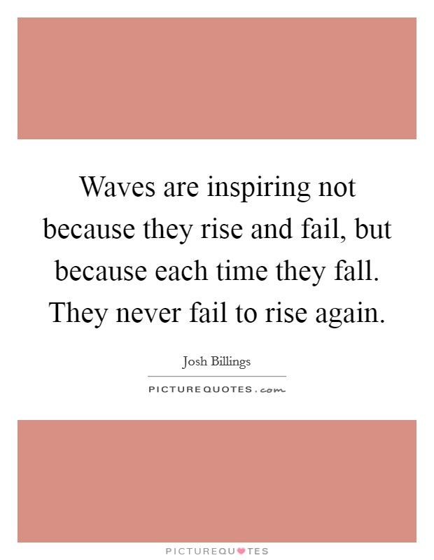 Waves are inspiring not because they rise and fail, but because each time they fall. They never fail to rise again Picture Quote #1