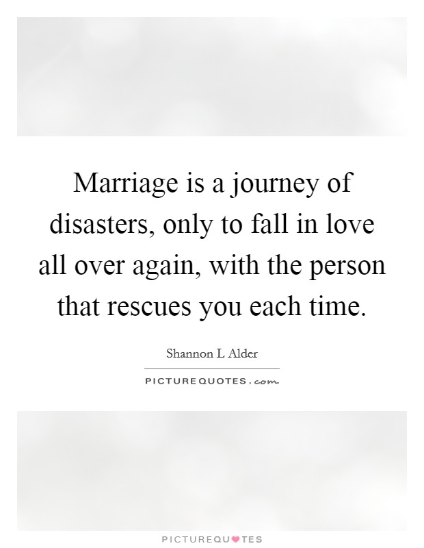 Marriage is a journey of disasters, only to fall in love all over again, with the person that rescues you each time Picture Quote #1