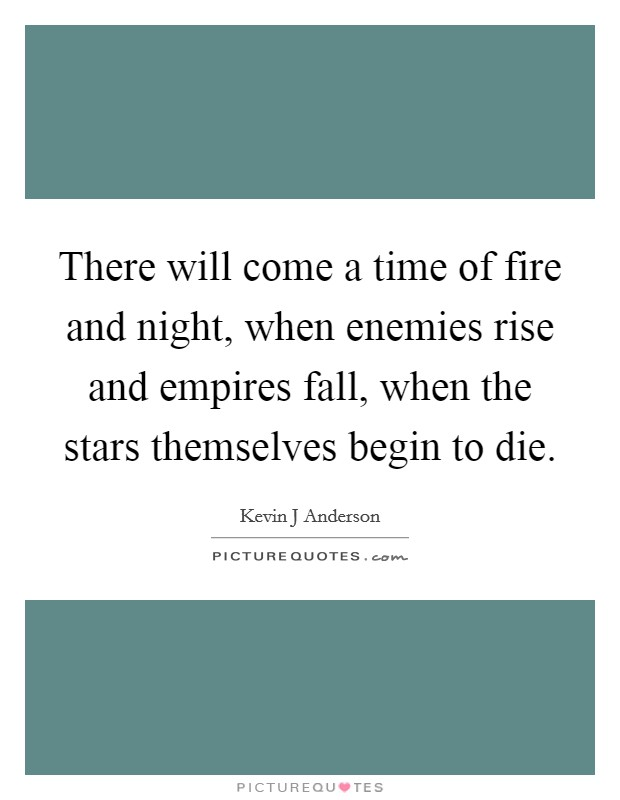 There will come a time of fire and night, when enemies rise and empires fall, when the stars themselves begin to die Picture Quote #1