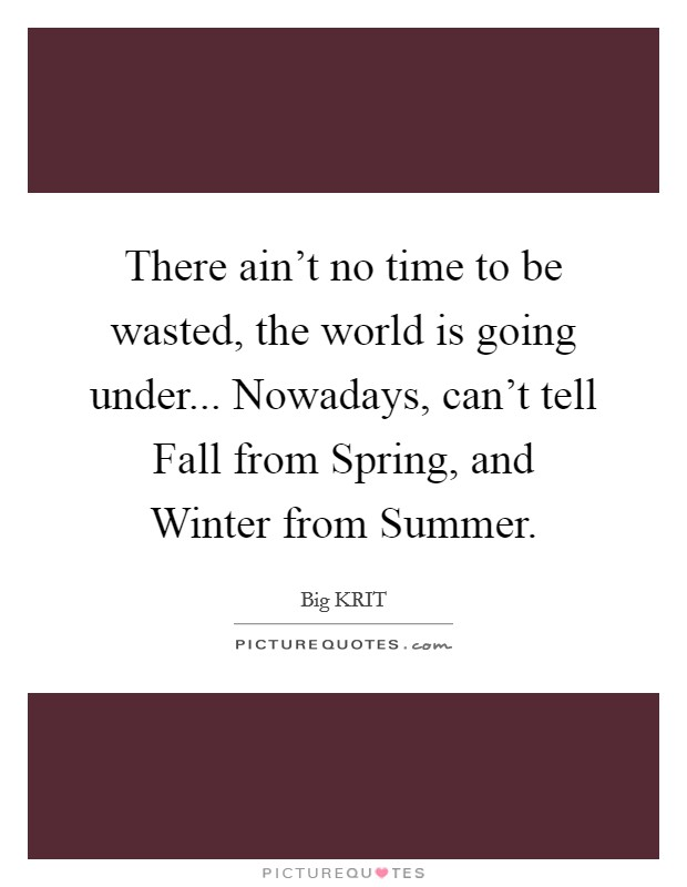 There ain't no time to be wasted, the world is going under... Nowadays, can't tell Fall from Spring, and Winter from Summer Picture Quote #1