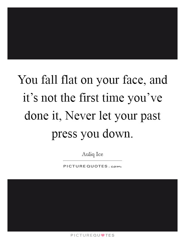 You fall flat on your face, and it's not the first time you've done it, Never let your past press you down Picture Quote #1
