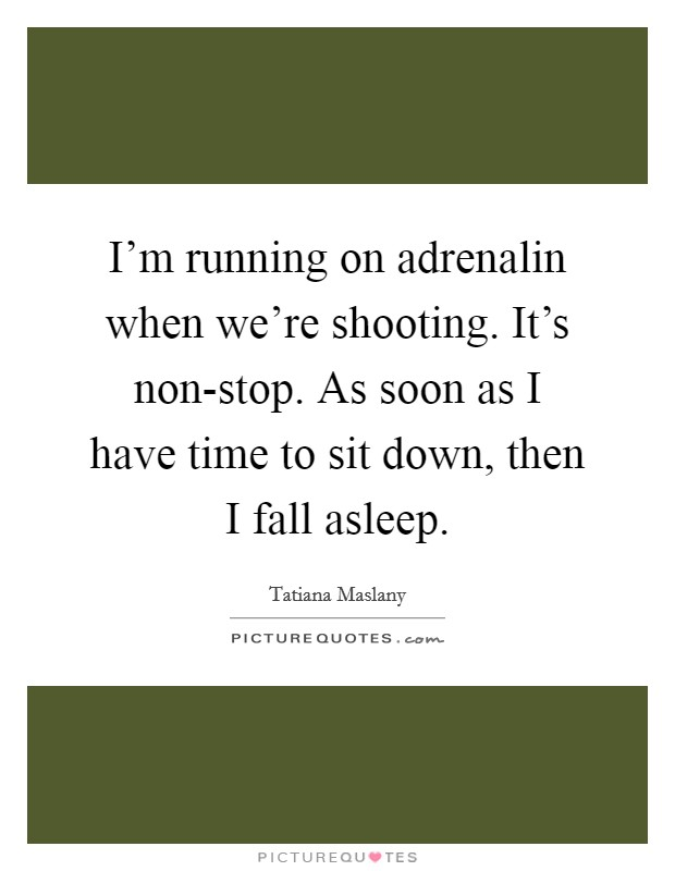 I'm running on adrenalin when we're shooting. It's non-stop. As soon as I have time to sit down, then I fall asleep Picture Quote #1