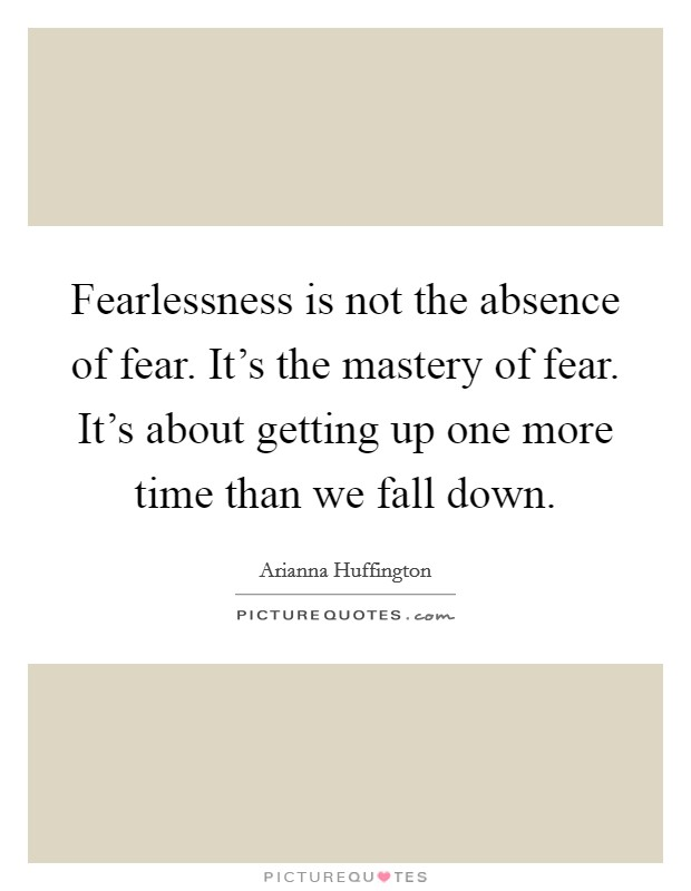 Fearlessness is not the absence of fear. It's the mastery of fear. It's about getting up one more time than we fall down Picture Quote #1