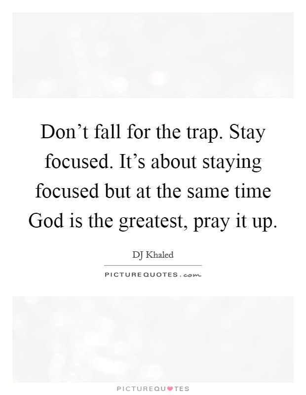 Don't fall for the trap. Stay focused. It's about staying focused but at the same time God is the greatest, pray it up Picture Quote #1