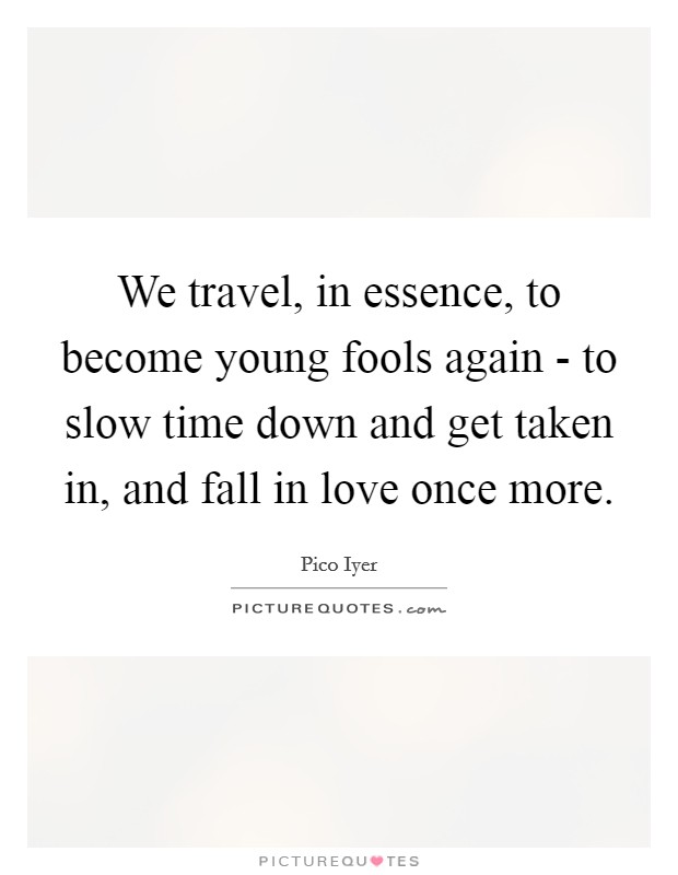 We travel, in essence, to become young fools again - to slow time down and get taken in, and fall in love once more. Picture Quote #1