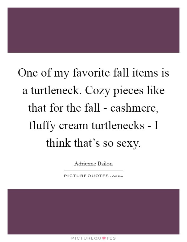 One of my favorite fall items is a turtleneck. Cozy pieces like that for the fall - cashmere, fluffy cream turtlenecks - I think that's so sexy Picture Quote #1