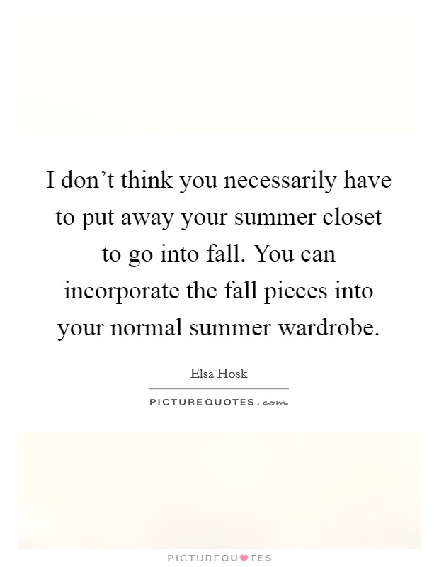 I don't think you necessarily have to put away your summer closet to go into fall. You can incorporate the fall pieces into your normal summer wardrobe Picture Quote #1
