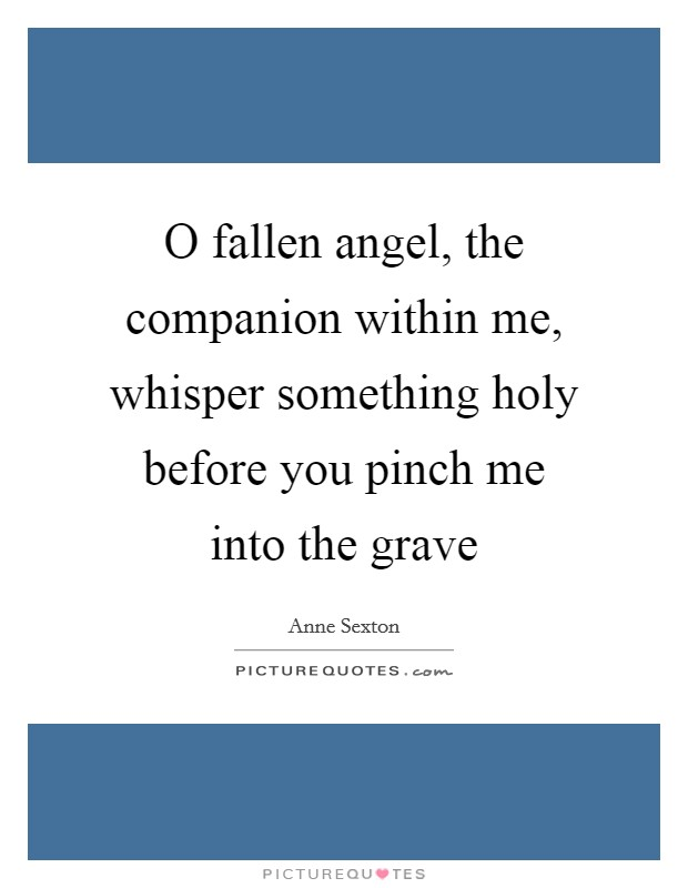 O fallen angel, the companion within me, whisper something holy before you pinch me into the grave Picture Quote #1