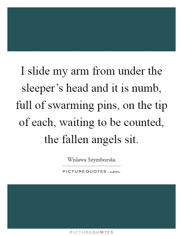 I slide my arm from under the sleeper's head and it is numb, full of swarming pins, on the tip of each, waiting to be counted, the fallen angels sit Picture Quote #1