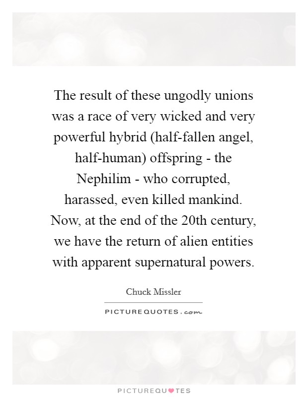 The result of these ungodly unions was a race of very wicked and very powerful hybrid (half-fallen angel, half-human) offspring - the Nephilim - who corrupted, harassed, even killed mankind. Now, at the end of the 20th century, we have the return of alien entities with apparent supernatural powers Picture Quote #1