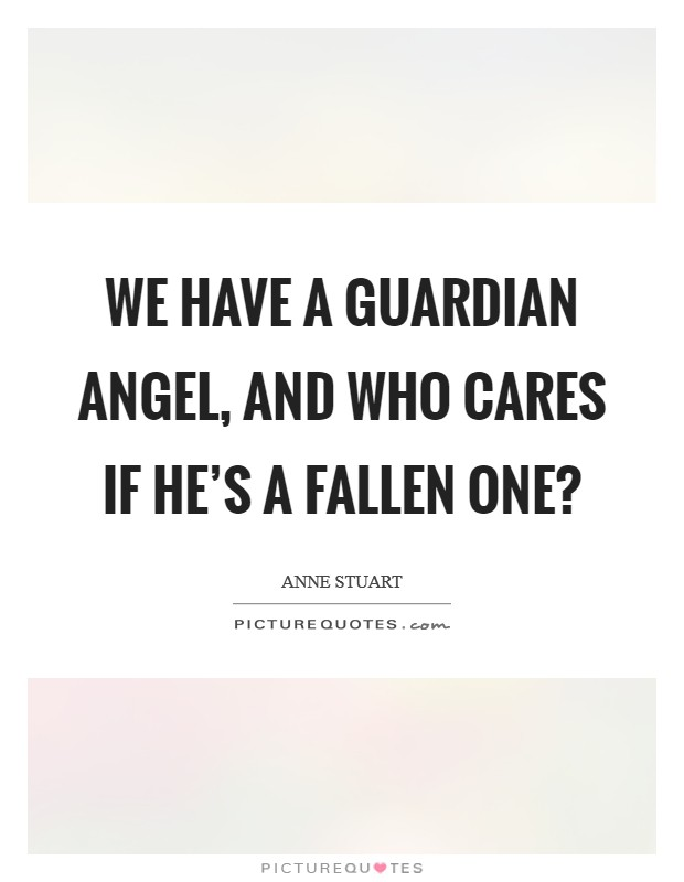 We have a guardian angel, and who cares if he's a fallen one? Picture Quote #1