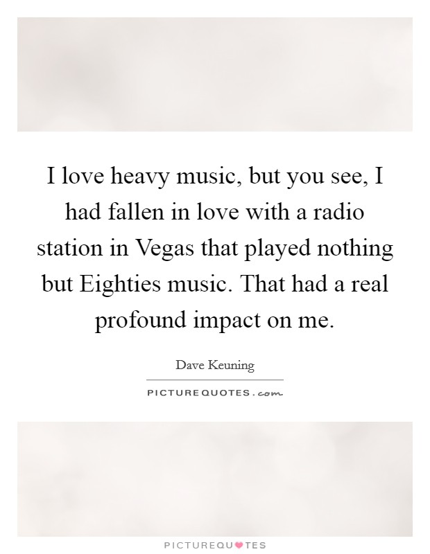 I love heavy music, but you see, I had fallen in love with a radio station in Vegas that played nothing but Eighties music. That had a real profound impact on me Picture Quote #1