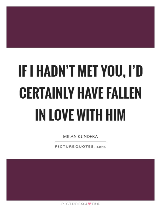 If I hadn't met you, I'd certainly have fallen in love with him Picture Quote #1