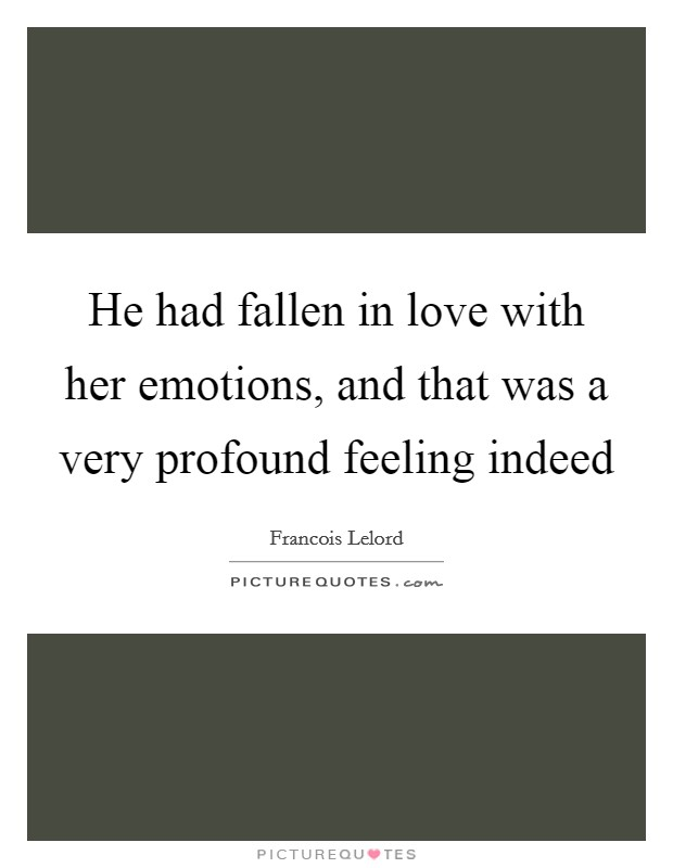 He had fallen in love with her emotions, and that was a very profound feeling indeed Picture Quote #1