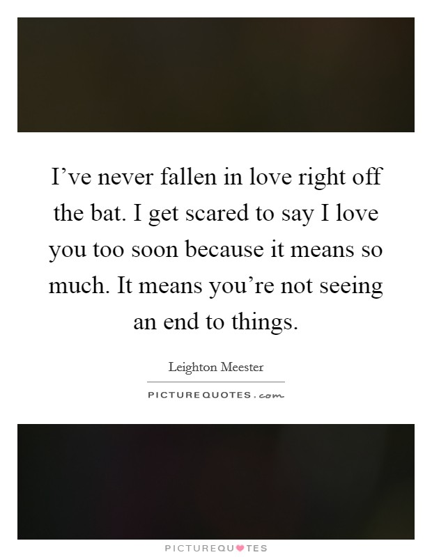 I've never fallen in love right off the bat. I get scared to say I love you too soon because it means so much. It means you're not seeing an end to things Picture Quote #1