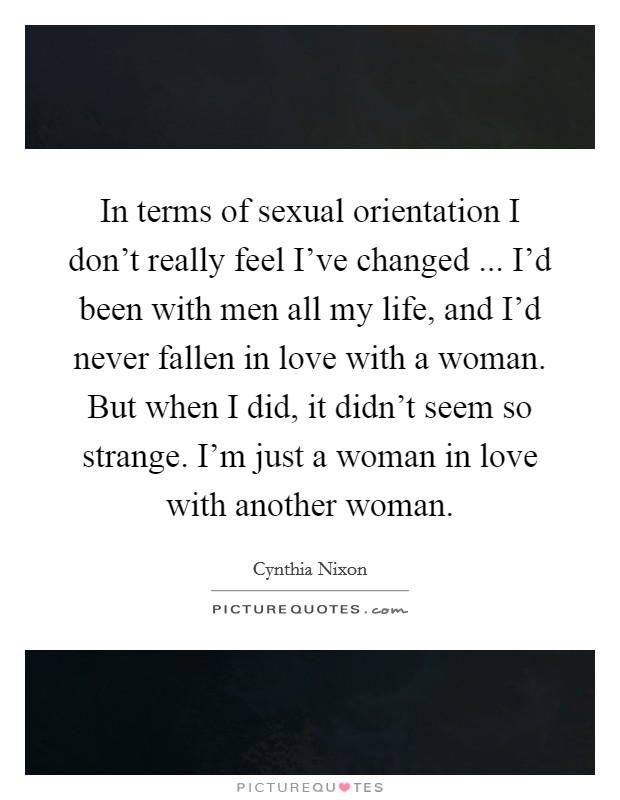 In terms of sexual orientation I don't really feel I've changed ... I'd been with men all my life, and I'd never fallen in love with a woman. But when I did, it didn't seem so strange. I'm just a woman in love with another woman. Picture Quote #1