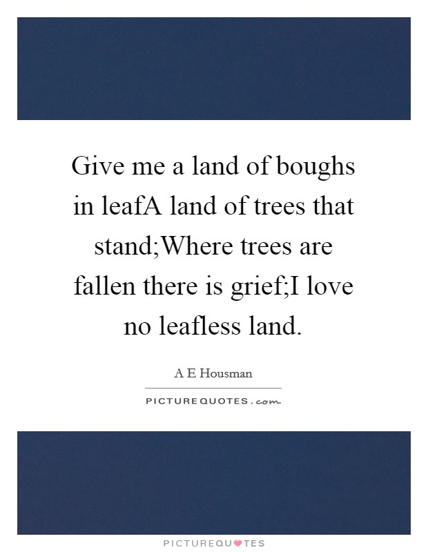 Give me a land of boughs in leafA land of trees that stand;Where trees are fallen there is grief;I love no leafless land. Picture Quote #1